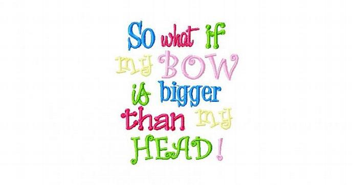So what if my Bow is Bigger than my head Machine Embroidery Design